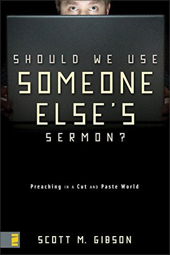 Should We Use Someone Else'S Sermon?: Preaching In A Cut-And-Paste World