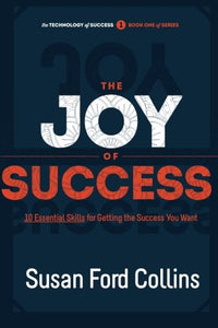 The Joy Of Success: 10 Essential Skills For Getting The Success You Want (The Technology Of Success Book Series) (Volume 1)