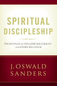 Spiritual Discipleship: Principles Of Following Christ For Every Believer (Sanders Spiritual Growth Series)