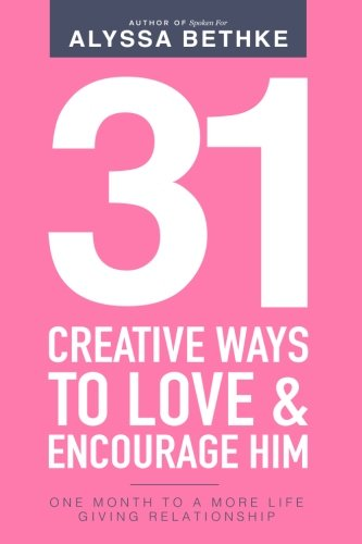 31 Creative Ways To Love & Encourage Him: One Month To A More Life Giving Relationship (31 Day Challenge) (Volume 2)