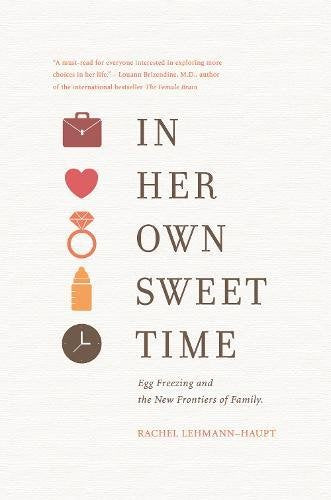 In Her Own Sweet Time: Egg Freezing And The New Frontiers Of Family