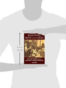 Bleeding Blue And Gray: Civil War Surgery And The Evolution Of American Medicine