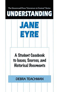 Understanding Jane Eyre: A Student Casebook To Issues, Sources, And Historical Documents (The Greenwood Press Literature In Context Series)