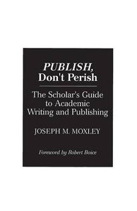 Publish, Don'T Perish: The Scholar'S Guide To Academic Writing And Publishing