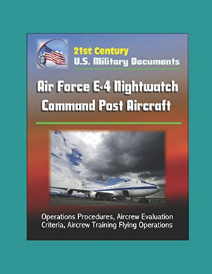 21St Century U.S. Military Documents: Air Force E-4 Nightwatch Command Post Aircraft - Operations Procedures, Aircrew Evaluation Criteria, Aircrew Training Flying Operations