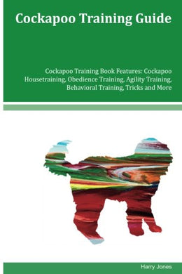 Cockapoo Training Guide Cockapoo Training Book Features: Cockapoo Housetraining, Obedience Training, Agility Training, Behavioral Training, Tricks And More