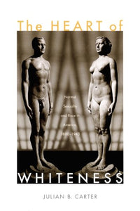 The Heart Of Whiteness: Normal Sexuality And Race In America, 18801940
