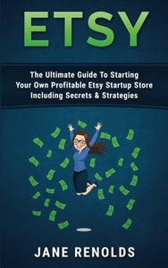 Etsy: The Ultimate Guide To Starting Your Own Profitable Etsy Startup Store Including Secrets & Strategies (Passive Income, Etsy Marketing, Etsy Business, Make Money Online, Online Buisiness)