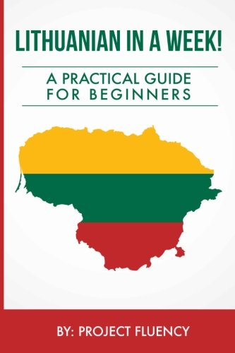 Lithuanian In A Week! Start Speaking Basic Lithuanian In Less Than 24 Hours: The Ultimate Crash Course For Beginners (Lithuania, Travel Lithuania, Travel Baltic)
