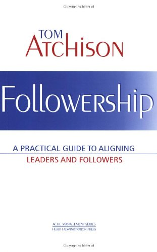 Followership: A Practical Guide To Aligning Leaders And Followers
