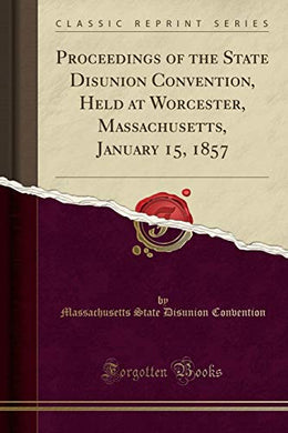 Proceedings Of The State Disunion Convention, Held At Worcester, Massachusetts, January 15, 1857 (Classic Reprint)