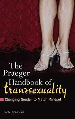 The Praeger Handbook Of Transsexuality: Changing Gender To Match Mindset (Sex, Love, And Psychology)