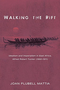 Walking The Rift: Idealism And Imperialism In East Africa, Alfred Robert Tucker (1890-1911)