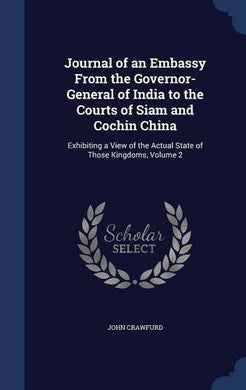 Journal Of An Embassy From The Governor-General Of India To The Courts Of Siam And Cochin China: Exhibiting A View Of The Actual State Of Those Kingdoms, Volume 2