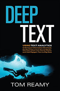 Deep Text: Using Text Analytics To Conquer Information Overload, Get Real Value From Social Media, And Add Bigger Text To Big Data