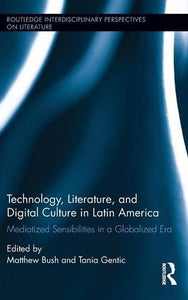 Technology, Literature, And Digital Culture In Latin America: Mediatized Sensibilities In A Globalized Era (Routledge Interdisciplinary Perspectives On Literature)