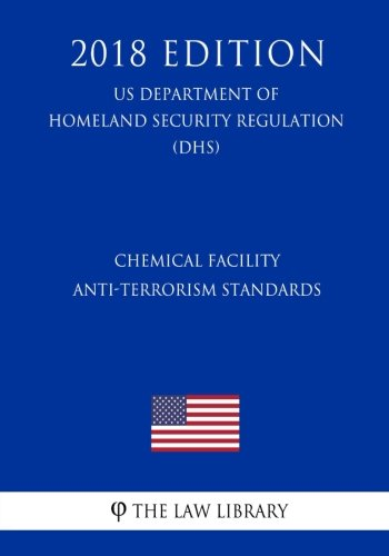 Chemical Facility Anti-Terrorism Standards (Us Department Of Homeland Security Regulation) (Dhs) (2018 Edition)