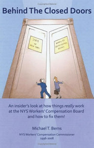 Behind The Closed Doors: An Insider'S Look At How Things Really Work At The Nys Workers Comp Board - And How To Fix Them.