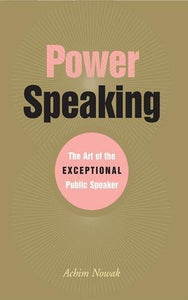 Power Speaking: The Art Of The Exceptional Public Speaker