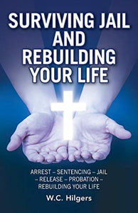 Surviving Jail And Rebuilding Your Life: Arrest - Sentencing - Jail - Release - Probation - Rebuilding Your Life