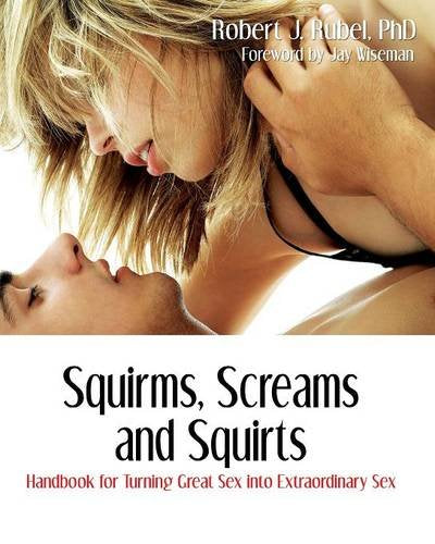 Squirms, Screams And Squirts: Going From Great Sex To Extraordinary Sex