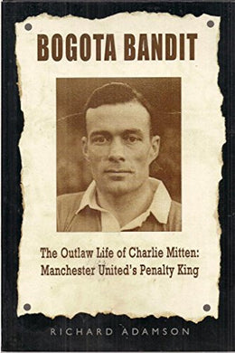 Bogota Bandit: The Outlaw Life Of Charlie Mitten: Manchester United'S Penalty King