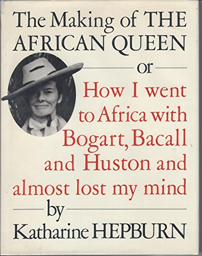 The Making Of The African Queen: Or, How I Went To Africa With Bogart, Bacall And Huston And Almost Lost My Mind
