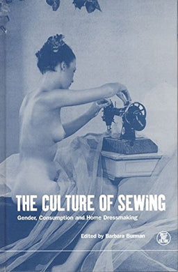 The Culture Of Sewing: Gender, Consumption And Home Dressmaking (Dress, Body, Culture)