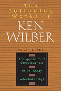 The Collected Works Of Ken Wilber, Vol. 1: The Spctrum Of Consciousness / No Boundary / Selected Essays