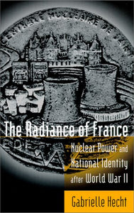 The Radiance Of France: Nuclear Power And National Identity After World War Ii (Inside Technology)