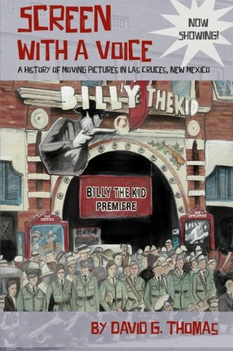 Screen With A Voice: A History Of Moving Pictures In Las Cruces, New Mexico (Mesilla Valley History Series) (Volume 3)