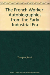 The French Worker: Autobiographies From The Early Industrial Era