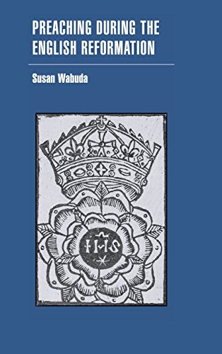 Preaching During The English Reformation (Cambridge Studies In Early Modern British History)