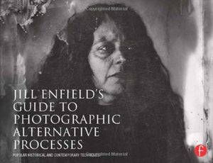 Jill Enfields Guide To Photographic Alternative Processes: Popular Historical And Contemporary Techniques (Alternative Process Photography)