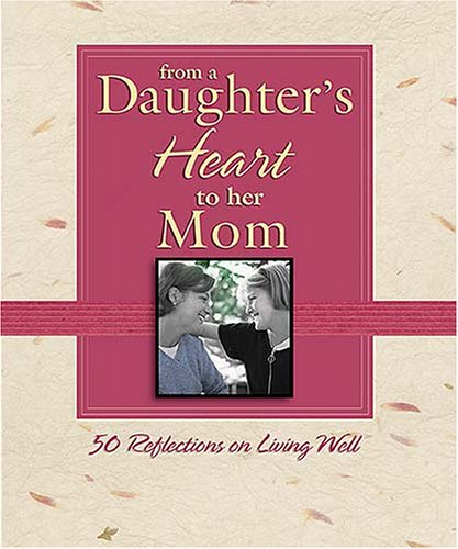 From A Daughter'S Heart To Her Mom: 50 Reflections For Living Well