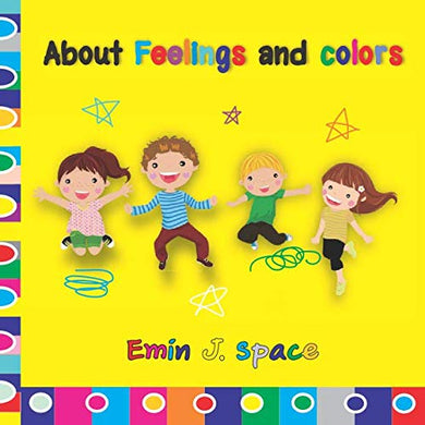 About Feelings And Colors: The Feelings And Colors Book Vibrantly Illustrates The Wide Range Of Moods  Easy And Fun Book For Kids