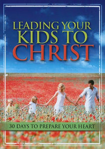 Leading Your Kids To Christ: 30 Days To Prepare Your Heart