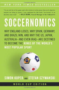 Soccernomics: Why England Loses, Why Spain, Germany, And Brazil Win, And Why The U.S, Japan, Australiaand Even Iraqare Destined To Become The Kings Of The Worlds Most Popular Sport