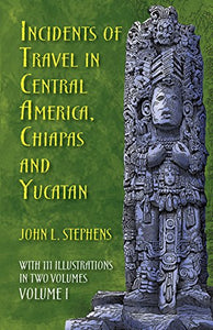 Incidents Of Travel In Central America, Chiapas, And Yucatan, Volume I (Incidents Of Travel In Central America, Chiapas & Yucatan)