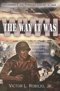 The Way It Was / Ww2 - December 7, 1941 Through August 15, 1945: An Oral History By Our Brave And Young Citizen Soldiers