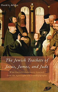 The Jewish Teachers Of Jesus, James, And Jude: What Earliest Christianity Learned From The Apocrypha And Pseudepigrapha