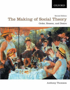 The Making Of Social Theory: Order, Reason, And Desire