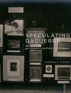 Speculating Daguerre: Art And Enterprise In The Work Of L. J. M. Daguerre