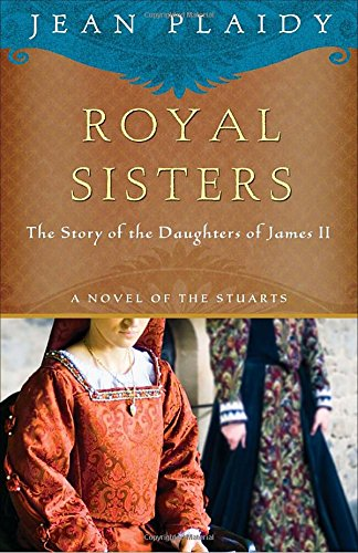 Royal Sisters: The Story Of The Daughters Of James Ii (A Novel Of The Stuarts)