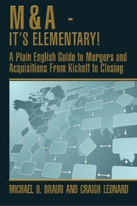 M&A - It'S Elementary!: A Plain English Guide To Mergers And Acquisitions From Kickoff To Closing