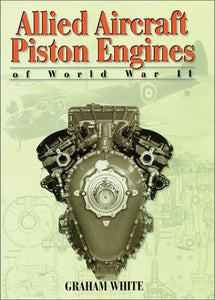 Allied Aircraft Piston Engines Of World War Ii: History And Development Of Frontline Aircraft Piston Engines Produced By Great Britain And The United (Premiere Series Books)