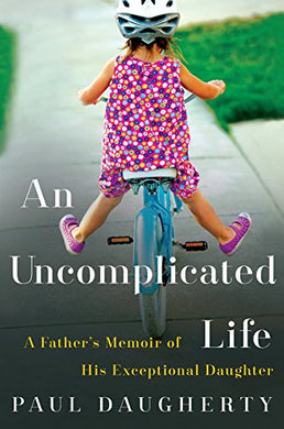 Uncomplicated Life, An: A Father'S Memoir Of His Exceptional Daughter