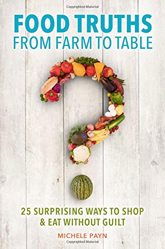 Food Truths From Farm To Table: 25 Surprising Ways To Shop & Eat Without Guilt