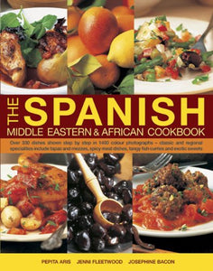 The Spanish, Middle Eastern & African Cookbook: Over 330 Dishes Shown Step By Step In 1400 Photographs, Classic And Regional Specialties Include Tapas Dishes, Tangy Fish Curries And Exotic Sweets