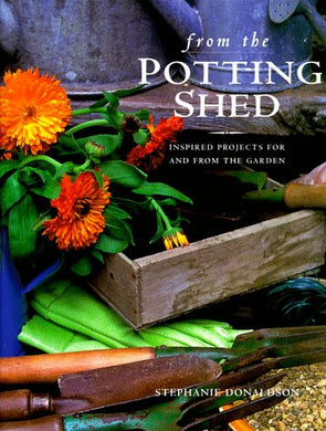 From The Potting Shed: Inspired Projects For And From The Garden